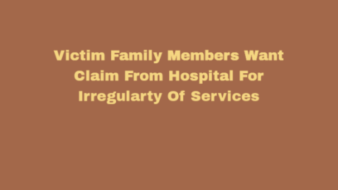 Victim Family Members Want Claim From Hospital For Irregularty Of Services