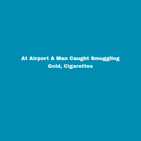 At Airport A Man Caught Smuggling Gold, Cigarettes