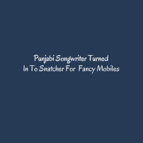 Punjabi Songwriter Turned In To Snatcher For  Fancy Mobiles